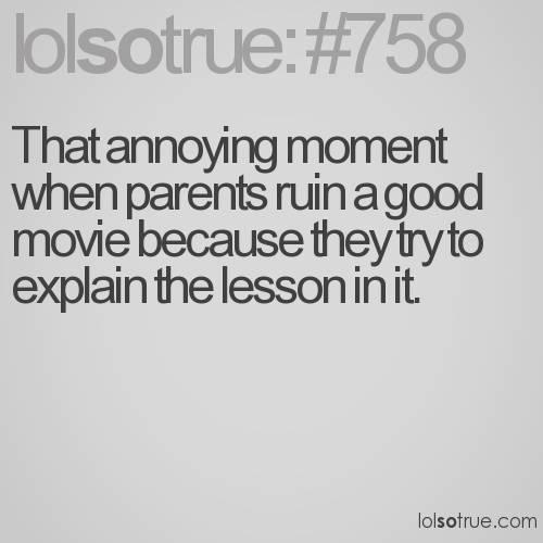 That annoying moment when parents ruin a good movie because they try to explain the lesson in it.