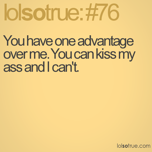 You have one advantage over me. You can kiss my ass and I can't.
