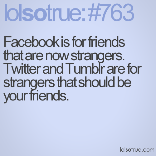 Facebook is for friends that are now strangers. Twitter and Tumblr are for strangers that should be your friends.