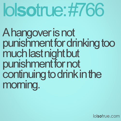 A hangover is not punishment for drinking too much last night but punishment for not continuing to drink in the morning.