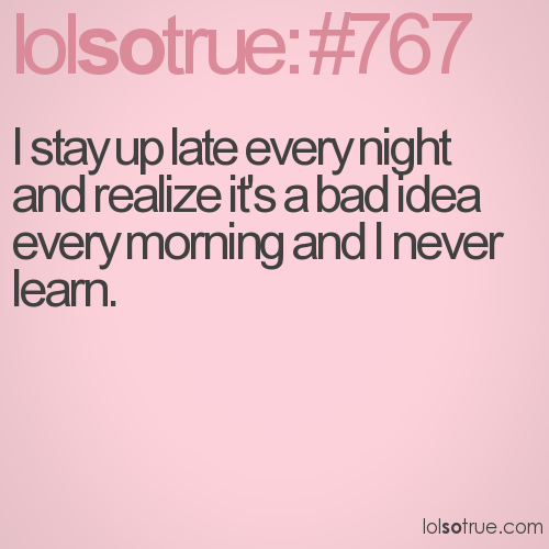 I stay up late every night and realize it's a bad idea every morning and I never learn.