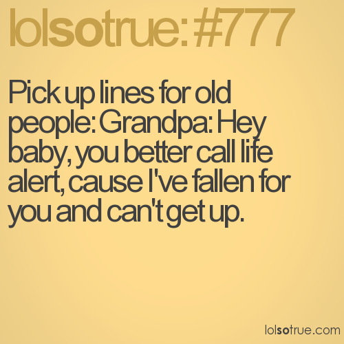 Pick up lines for old people: Grandpa: Hey baby, you better call life alert, cause I've fallen for you and can't get up.
