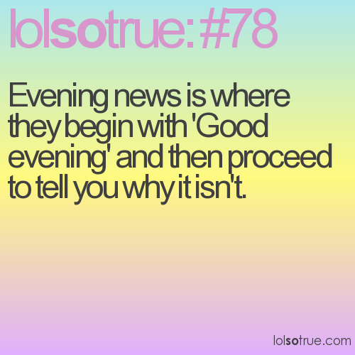 Evening news is where they begin with 'Good evening' and then proceed to tell you why it isn't.