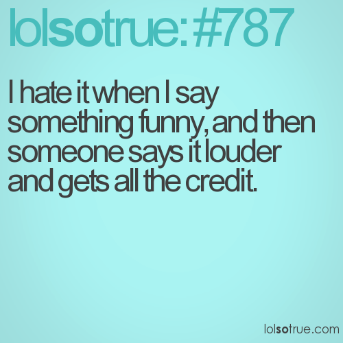 I hate it when I say something funny, and then someone says it louder and gets all the credit.