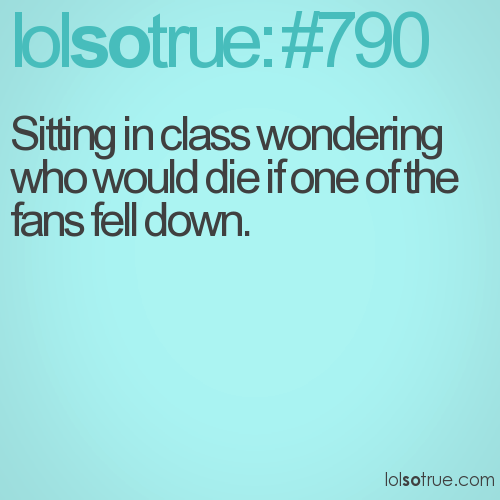 Sitting in class wondering who would die if one of the fans fell down.