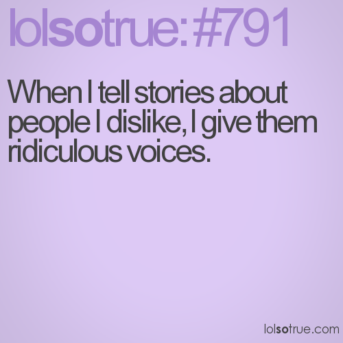 When I tell stories about people I dislike, I give them ridiculous voices.