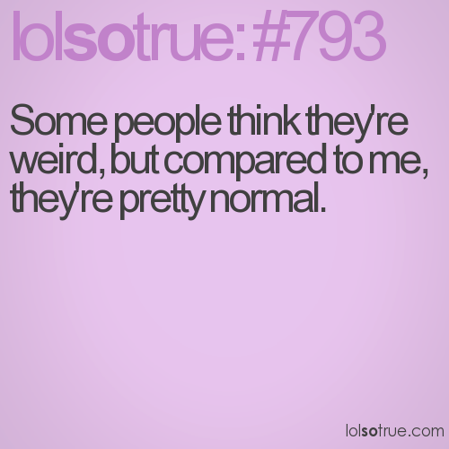 Some people think they're weird, but compared to me, they're pretty normal.