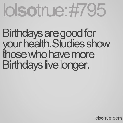 Birthdays are good for your health. Studies show those who have more Birthdays live longer.