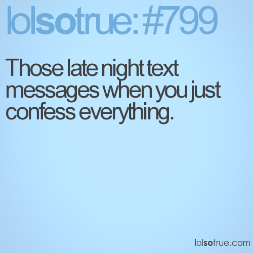 Those late night text messages when you just confess everything.
