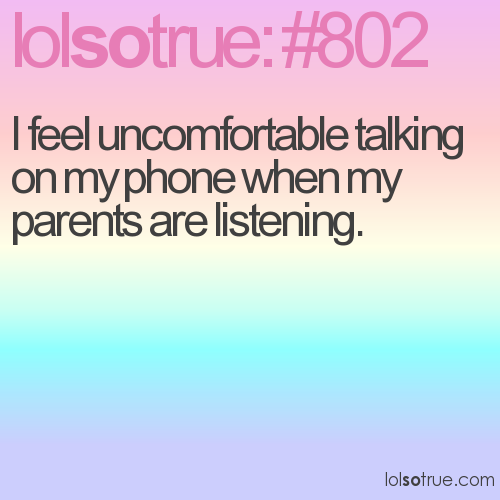 I feel uncomfortable talking on my phone when my parents are listening.