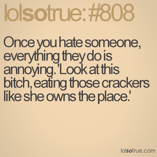 Once you hate someone, everything they do is annoying. 'Look at this bitch, eating those crackers like she owns the place.'