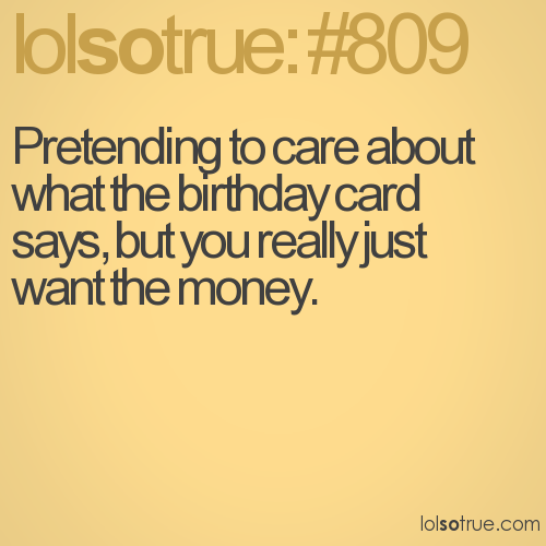 Pretending to care about what the birthday card says, but you really just want the money.