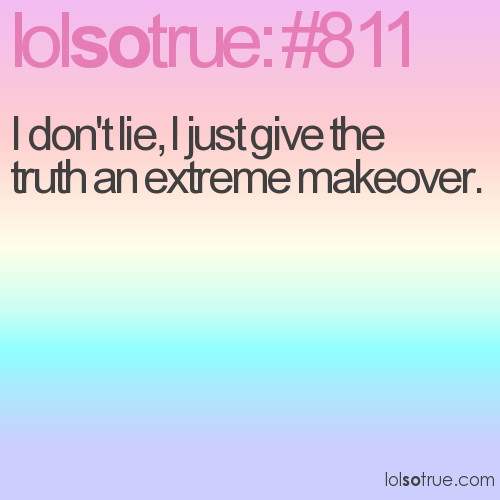 I don't lie, I just give the truth an extreme makeover.
