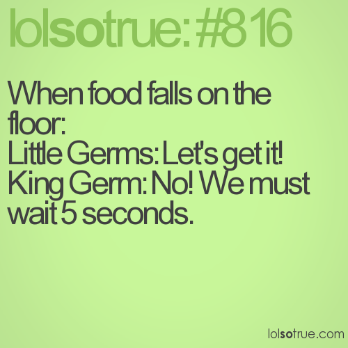 When food falls on the floor: Little Germs: Let's get it! King Germ: No! We must wait 5 seconds.