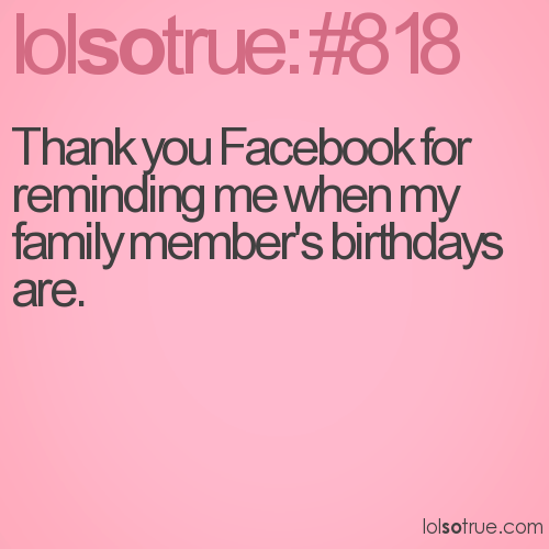 Thank you Facebook for reminding me when my family member's birthdays are.