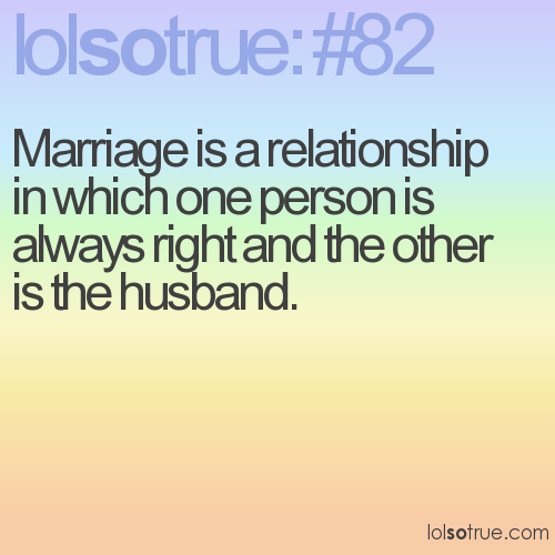 Marriage is a relationship in which one person is always right and the other is the husband.