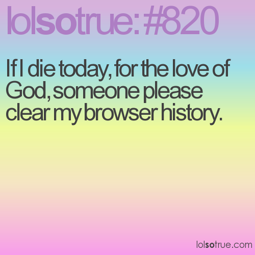 If I die today, for the love of God, someone please clear my browser history.
