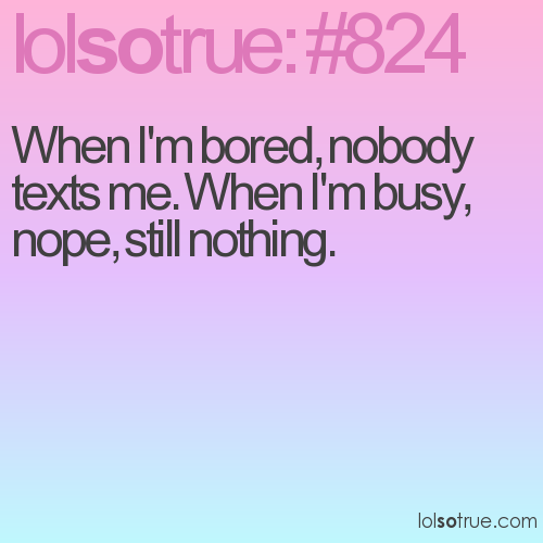 When I'm bored, nobody texts me. When I'm busy, nope, still nothing.