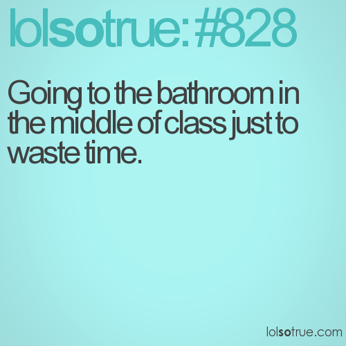 Going to the bathroom in the middle of class just to waste time.