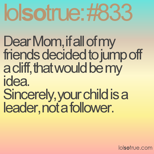 Dear Mom, if all of my friends decided to jump off a cliff, that would be my idea.