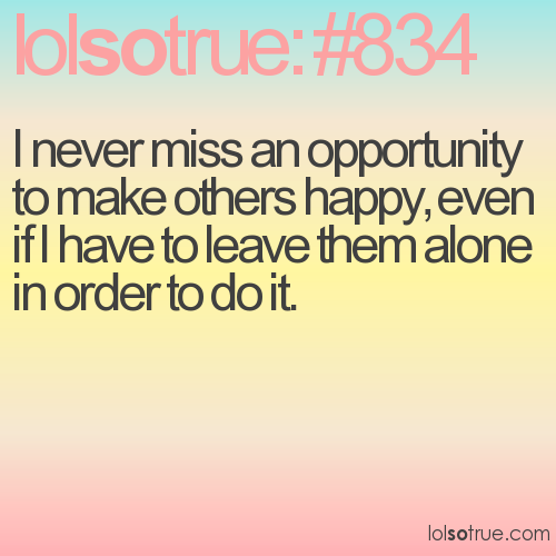 I never miss an opportunity to make others happy, even if I have to leave them alone in order to do it.