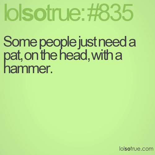 Some people just need a pat, on the head, with a hammer.