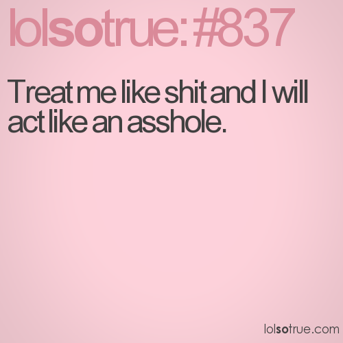Treat me like shit and I will act like an asshole.
