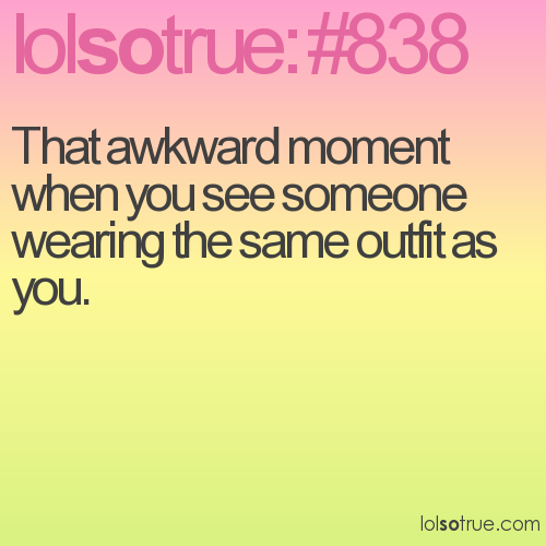 That awkward moment when you see someone wearing the same outfit as you.