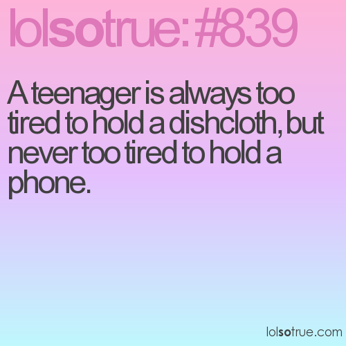 A teenager is always too tired to hold a dishcloth, but never too tired to hold a phone.