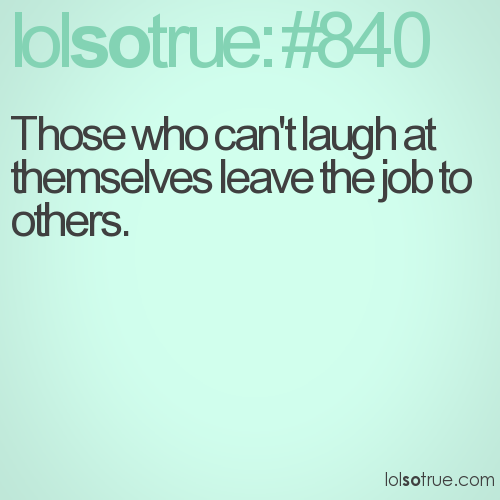 Those who can't laugh at themselves leave the job to others.