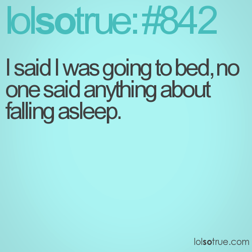 I said I was going to bed, no one said anything about falling asleep.