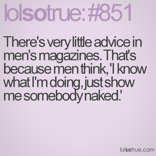 There's very little advice in men's magazines. That's because men think, 'I know what I'm doing, just show me somebody naked.'