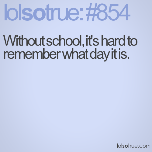 Without school, it's hard to remember what day it is.