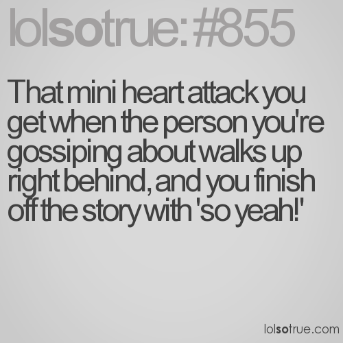 That mini heart attack you get when the person you're gossiping about walks up right behind, and you finish off the story with 'so yeah!'