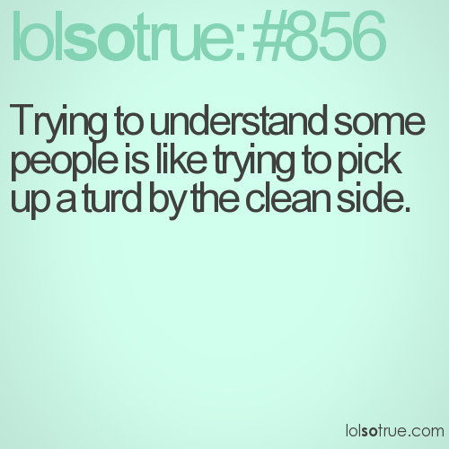Trying to understand some people is like trying to pick up a turd by the clean side.