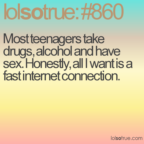 Most teenagers take drugs, alcohol and have sex. Honestly, all I want is a fast internet connection.