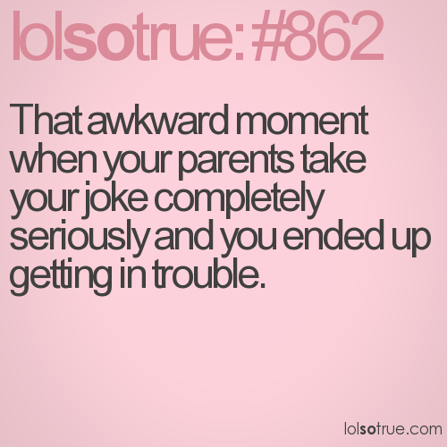 That awkward moment when your parents take your joke completely seriously and you ended up getting in trouble.
