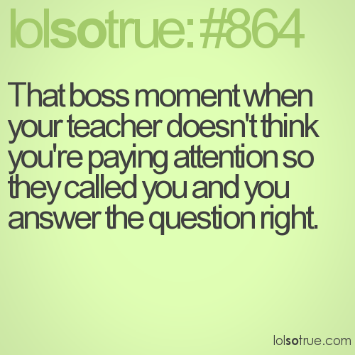 That boss moment when your teacher doesn't think you're paying attention so they called you and you answer the question right.
