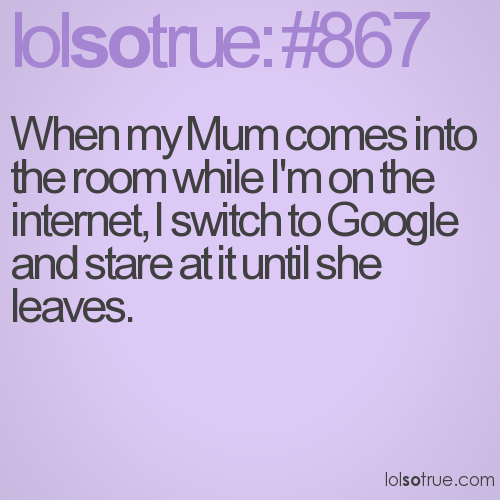 When my Mum comes into the room while I'm on the internet, I switch to Google and stare at it until she leaves.