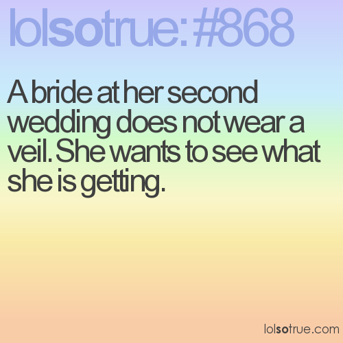 A bride at her second wedding does not wear a veil. She wants to see what she is getting.