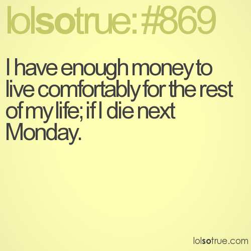 I have enough money to live comfortably for the rest of my life; if I die next Monday.