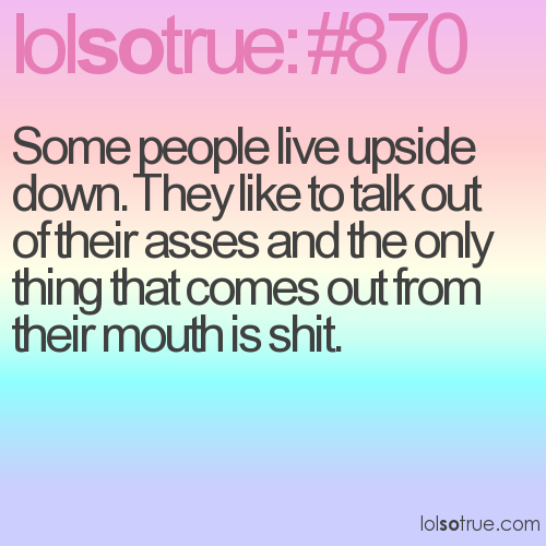Some people live upside down. They like to talk out of their asses and the only thing that comes out from their mouth is shit.
