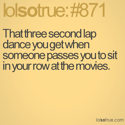 That three second lap dance you get when someone passes you to sit in your row at the movies.