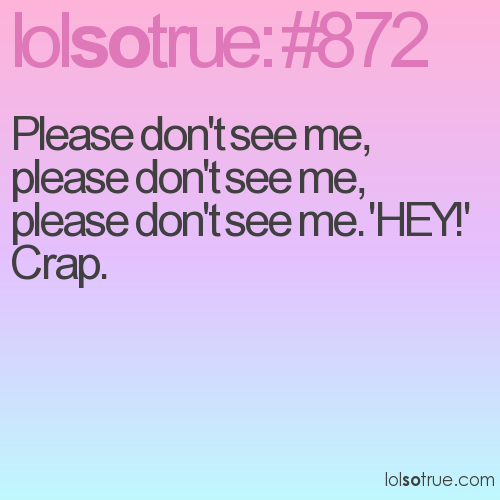 Please don't see me, please don't see me, please don't see me. 'HEY!' Crap.