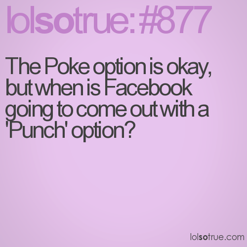 The Poke option is okay, but when is Facebook going to come out with a 'Punch' option?