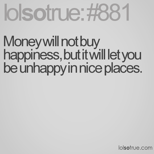 Money will not buy happiness, but it will let you be unhappy in nice places.
