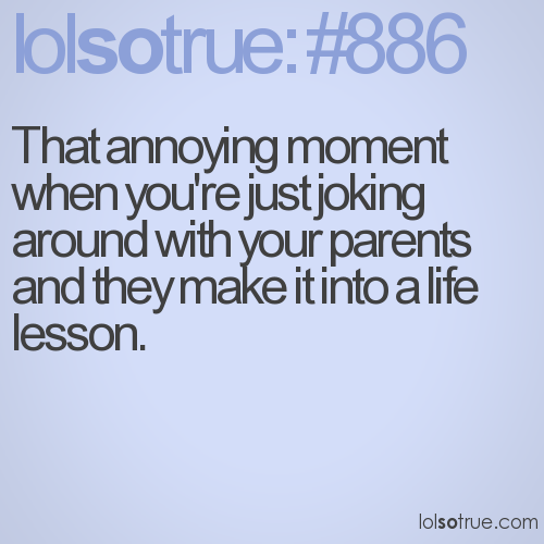 That annoying moment when you're just joking around with your parents and they make it into a life lesson.
