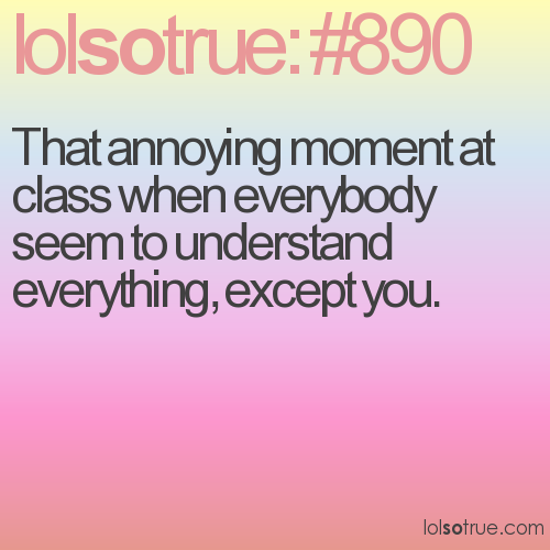 That annoying moment at class when everybody seem to understand everything, except you.