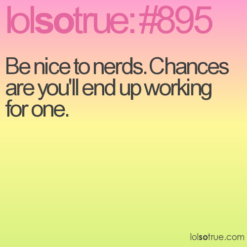 Be nice to nerds. Chances are you'll end up working for one.