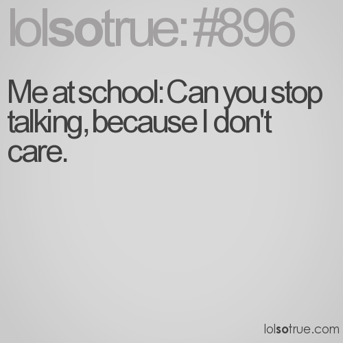 Me at school: Can you stop talking, because I don't care.